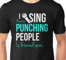 I Sing Because Punching People Is Frowned Upon... Unisex T-Shirt