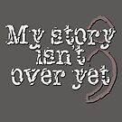 My Story Isn't Over Yet by Gwright313