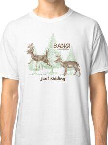 Bang! Just Kidding! Hunting Humor Classic T-Shirt