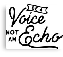 Be a voice not an echo Canvas Print
