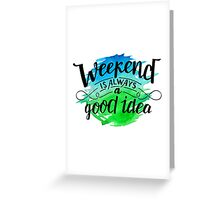 Weekend is always a good idea Greeting Card