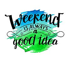 Weekend is always a good idea Photographic Print