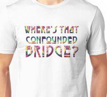 WHERE'S THAT CONFOUNDED BRIDGE? - tie dye Unisex T-Shirt