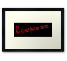He Knows you're Alone Framed Print