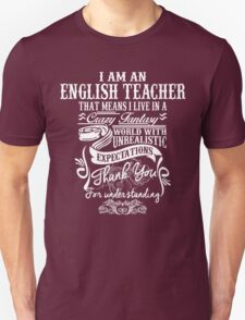 I Am An English Teacher That Means I Live In A Crazy Fantasy World With Unreal Expectations. T-Shirt