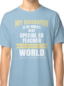 My Daughter Is The World's Best Special Ed Teacher. Cool Gift For Mom And Dad. Classic T-Shirt