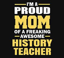 I'M A Proud Mom Of A Freaking Awesome History Teacher. Unisex T-Shirt