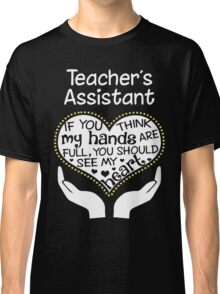 Heart Of A Teacher's Assistant. If You Think My Hands Are Full, You Should See My Heart. Classic T-Shirt