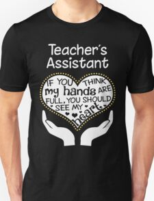 Heart Of A Teacher's Assistant. If You Think My Hands Are Full, You Should See My Heart. Unisex T-Shirt