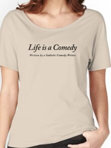 Life is a Comedy written by a Sadistic Comedy Writer Women's Relaxed Fit T-Shirt