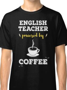 English Teacher Powered By Coffee. Cool Gift. Classic T-Shirt