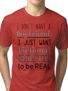 i don't want a boyfriend, I just want fictional characters to be REAL Tri-blend T-Shirt