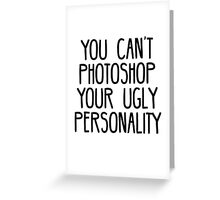 You Can't Photoshop Your Ugly Personality Greeting Card