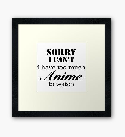 Sorry, I can't. I have too much anime to watch Framed Print