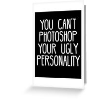 You Can't Photoshop Your Ugly Personality (White) Greeting Card