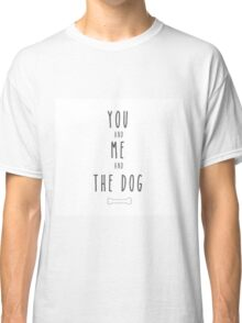 You and me and the dog Classic T-Shirt