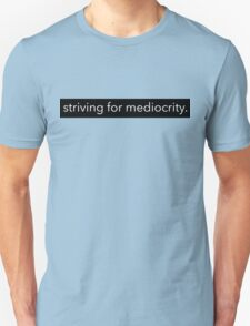 striving for mediocrity  T-Shirt