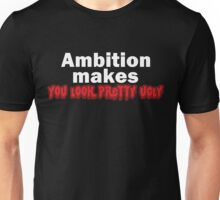 Ambition makes you look pretty ugly. Unisex T-Shirt