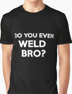 DO YOU EVEN WELD BRO? SHIRT POSTER STICKER CARDS COVERS PILLOWS Graphic T-Shirt