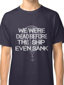 we were dead before the ship even sank Classic T-Shirt
