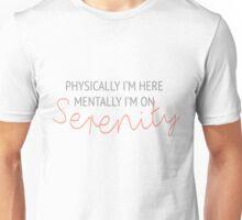 Physically I'm here, mentally I'm on Serenity Unisex T-Shirt