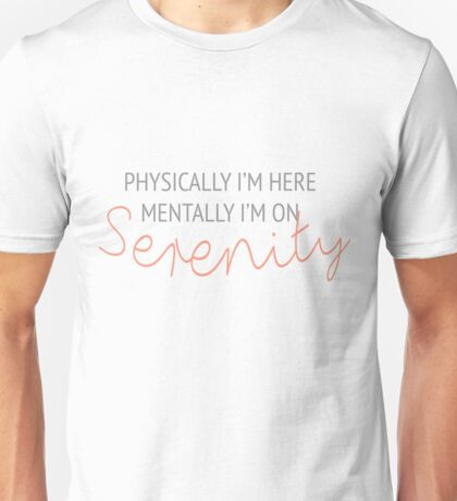Physically I'm here, mentally I'm on Serenity Unisex T-Shirt