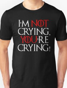 I'm not crying, you're crying! T-Shirt