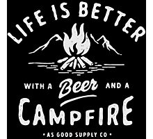 LIFE IS BETTER WITH A BEER AND A CAMPFIRE Photographic Print