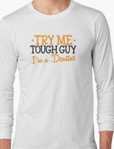 Try me tough guy I'm a DENTIST! Long Sleeve T-Shirt
