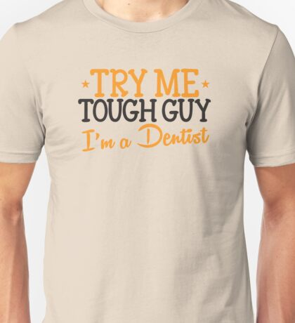 Try me tough guy I'm a DENTIST! Unisex T-Shirt