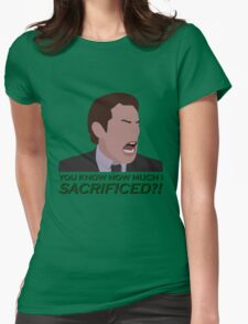 You know how much I sacrificed?! Womens Fitted T-Shirt