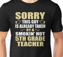 Sorry, This Guy Is Already Taken By A Smokin' Hot 5th Grade Teacher. Unisex T-Shirt