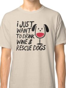 I Just Want To Drink Wine And Rescue Dogs TShirts Classic T-Shirt