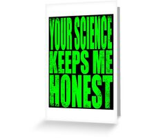 Your SCIENCE keeps me HONEST Greeting Card