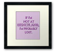 If I'm Not At Disneyland, I'm Probably Lost. Framed Print