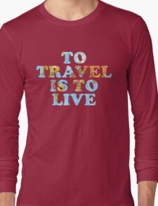 To Travel is to Live Long Sleeve T-Shirt