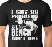 I Got 99 Problems But A Bench Ain't One Unisex T-Shirt