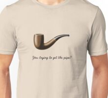 You trying to get the pipe? Unisex T-Shirt