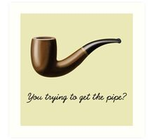 You trying to get the pipe? Art Print