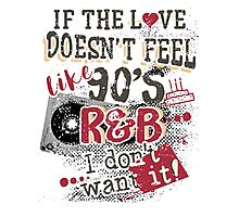 If The Love Doesn't Feel Like 90's R&B T-Shirt Photographic Print