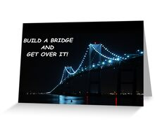 Build a bridge and get over it! Greeting Card