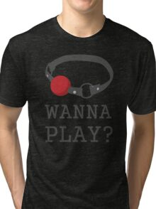 Wanna Play? Ball Gag BDSM T-shirt Tri-blend T-Shirt