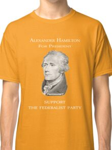 Alexander Hamilton for President - Support the Federalist Party Classic T-Shirt