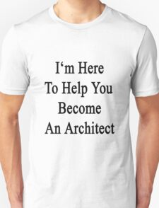 I'm Here To Help You Become An Architect Unisex T-Shirt