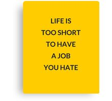 LIFE IS TOO SHORT TO HAVE A JOB YOU HATE Canvas Print