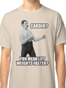 Cardio? You Mean Lift Weights Faster? Classic T-Shirt