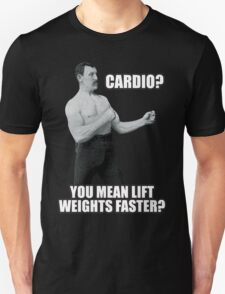 Cardio? You Mean Lift Weights Faster? Unisex T-Shirt