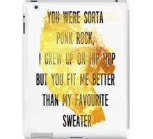 You were sorta  punk rock,  I grew up on hip hop But you fit me better  than my favourite  sweater iPad Case/Skin