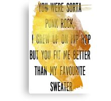 You were sorta  punk rock,  I grew up on hip hop But you fit me better  than my favourite  sweater Canvas Print