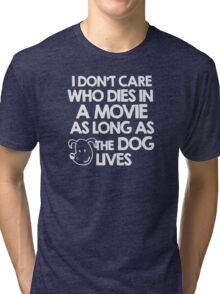 I don't care who dies in a movie as long as the dog lives Tri-blend T-Shirt